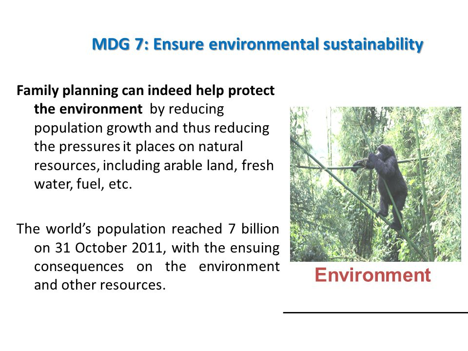 MDG 7: Ensure environmental sustainability Family planning can indeed help protect the environment by reducing population growth and thus reducing the