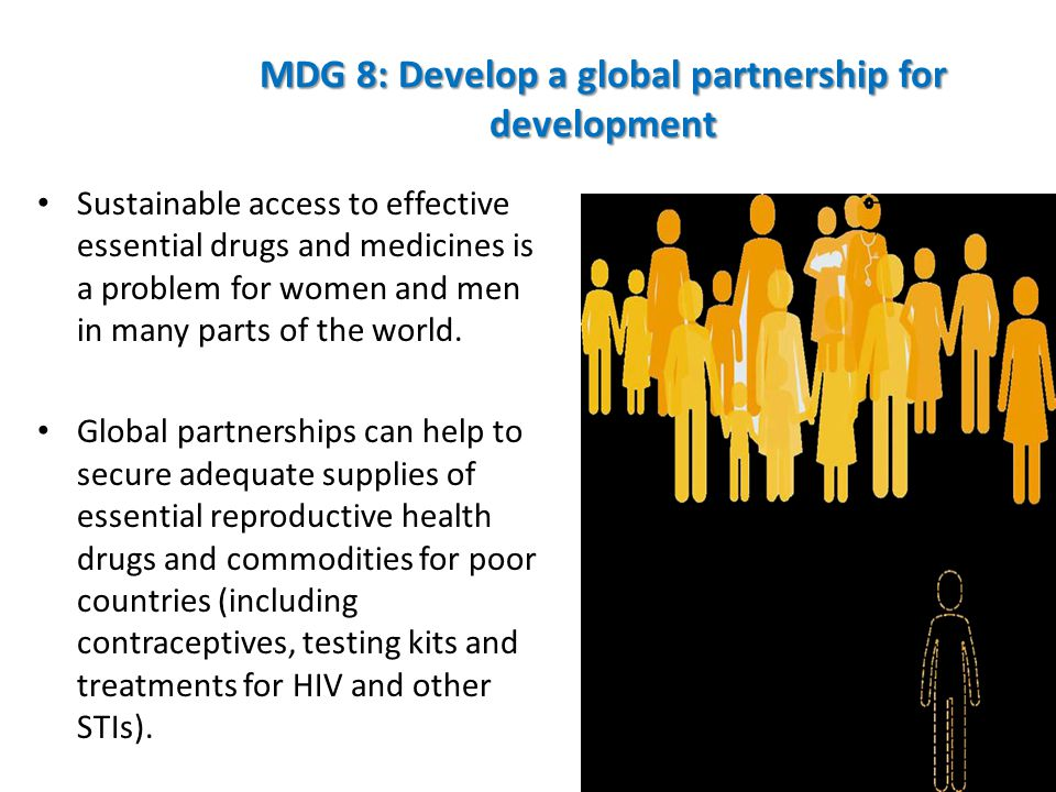 MDG 8: Develop a global partnership for development Sustainable access to effective essential drugs and medicines is a problem for women and men in ma