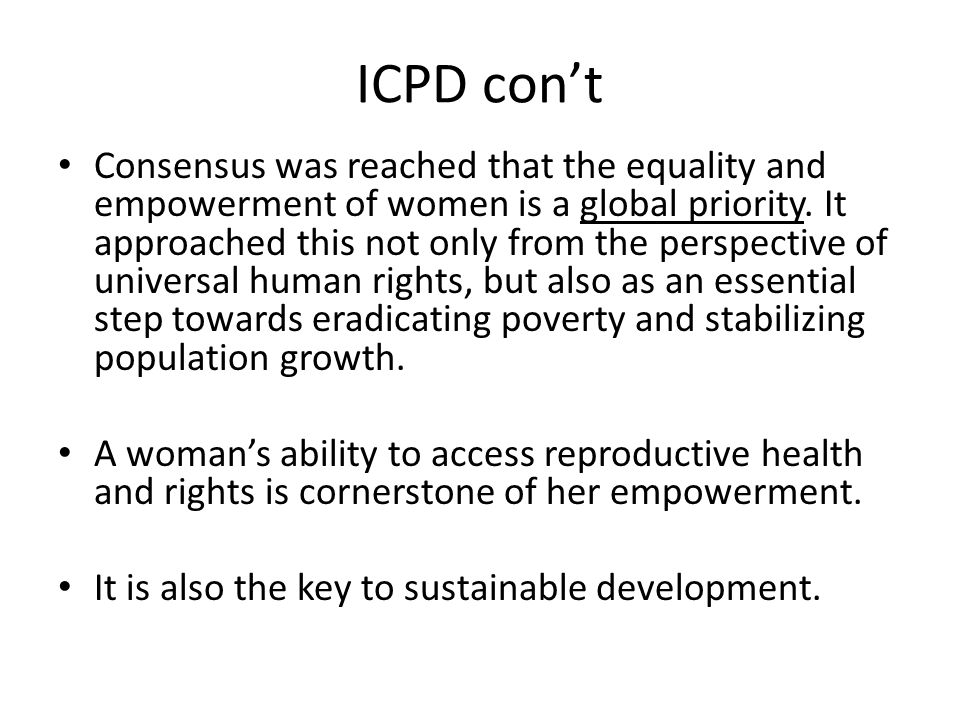 ICPD con't Consensus was reached that the equality and empowerment of women is a global priority. It approached this not only from the perspective of