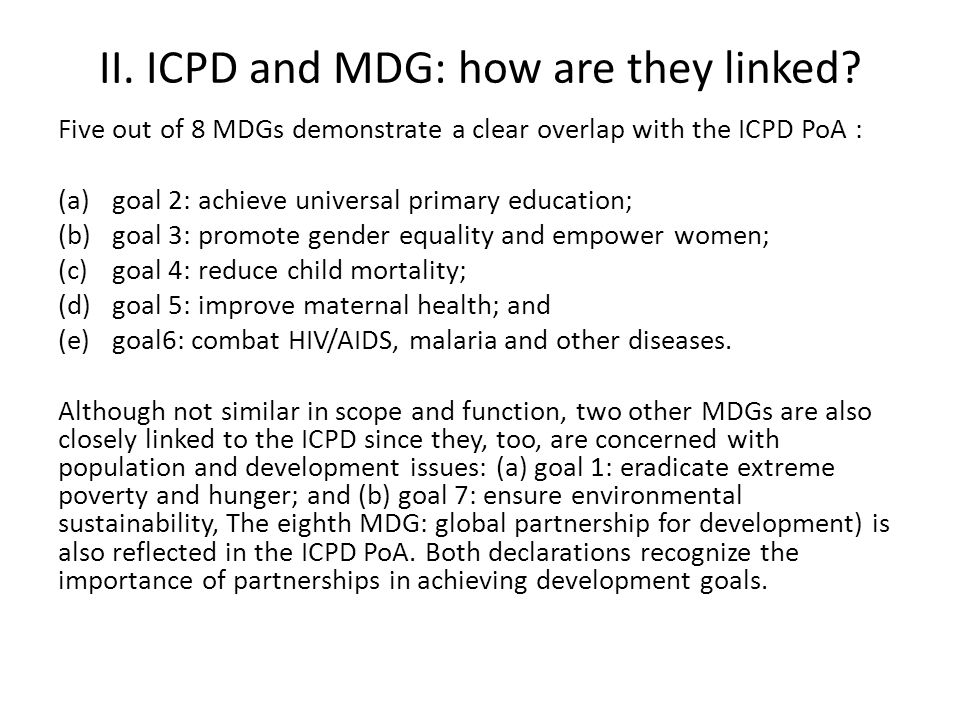 II. ICPD and MDG: how are they linked? Five out of 8 MDGs demonstrate a clear overlap with the ICPD PoA : (a)goal 2: achieve universal primary educati