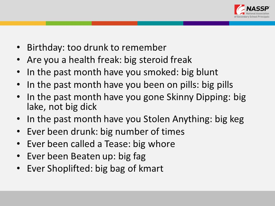 Birthday: too drunk to remember Are you a health freak: big steroid freak In the past month have you smoked: big blunt In the past month have you been on pills: big pills In the past month have you gone Skinny Dipping: big lake, not big dick In the past month have you Stolen Anything: big keg Ever been drunk: big number of times Ever been called a Tease: big whore Ever been Beaten up: big fag Ever Shoplifted: big bag of kmart
