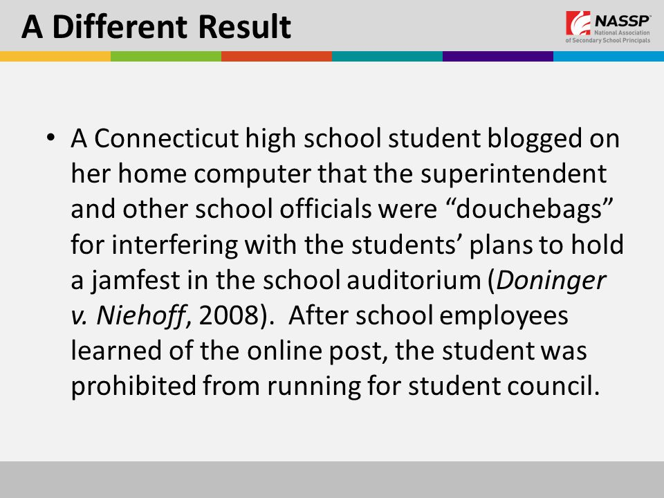 A Different Result A Connecticut high school student blogged on her home computer that the superintendent and other school officials were douchebags for interfering with the students' plans to hold a jamfest in the school auditorium (Doninger v.