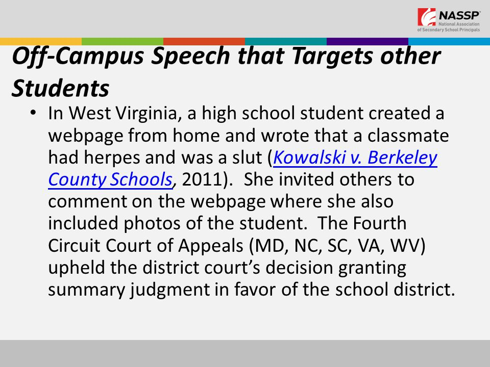 Off-Campus Speech that Targets other Students In West Virginia, a high school student created a webpage from home and wrote that a classmate had herpes and was a slut (Kowalski v.