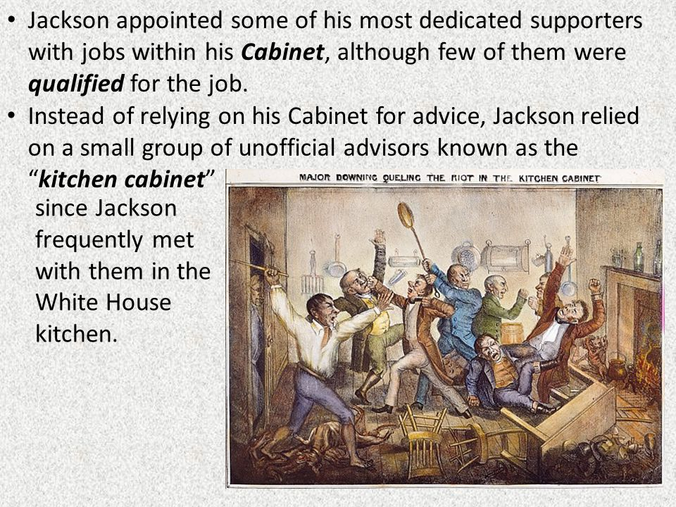 Jackson appointed some of his most dedicated supporters with jobs within his Cabinet, although few of them were qualified for the job. Instead of rely