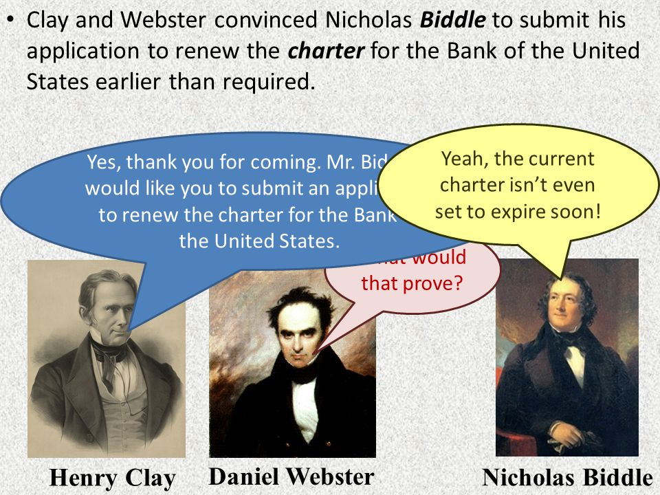 Clay and Webster convinced Nicholas Biddle to submit his application to renew the charter for the Bank of the United States earlier than required. Hen