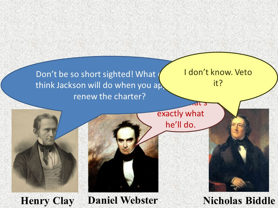 Henry Clay Daniel Webster Nicholas Biddle I'm sure that's exactly what he'll do. Don't be so short sighted! What do you think Jackson will do when you