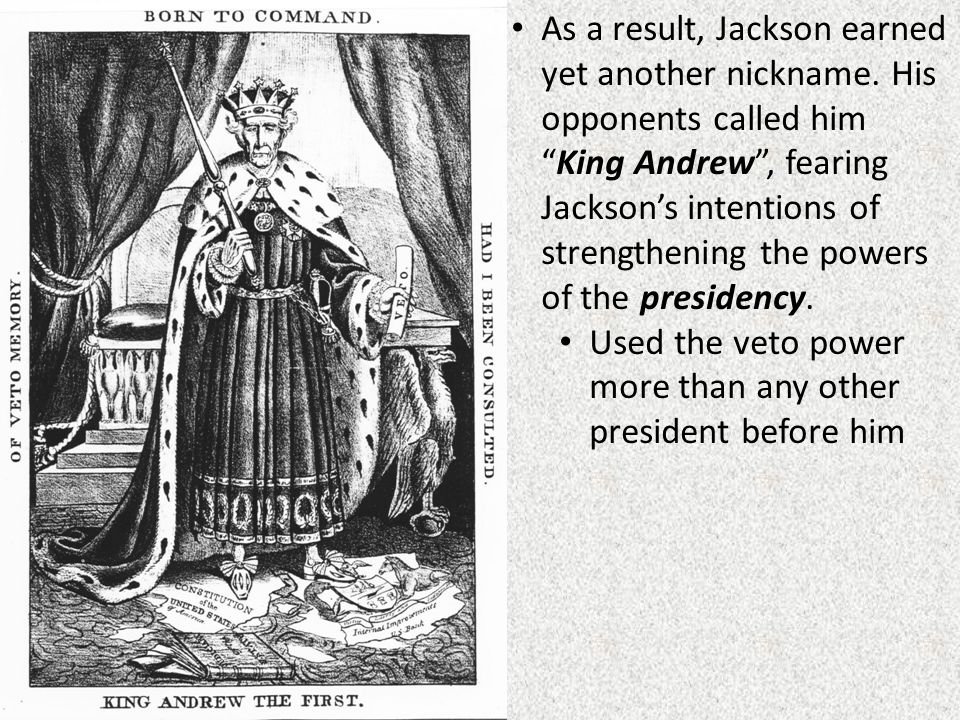 """As a result, Jackson earned yet another nickname. His opponents called him """"King Andrew"""", fearing Jackson's intentions of strengthening the powers of"""