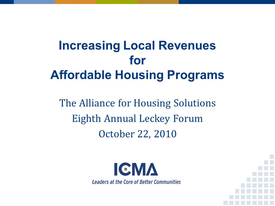Increasing Local Revenues for Affordable Housing Programs The Alliance for Housing Solutions Eighth Annual Leckey Forum October 22, 2010