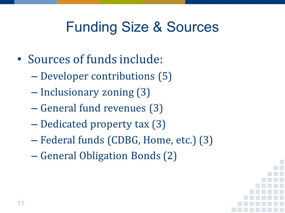Funding Size & Sources Sources of funds include: – Developer contributions (5) – Inclusionary zoning (3) – General fund revenues (3) – Dedicated property tax (3) – Federal funds (CDBG, Home, etc.) (3) – General Obligation Bonds (2) 11