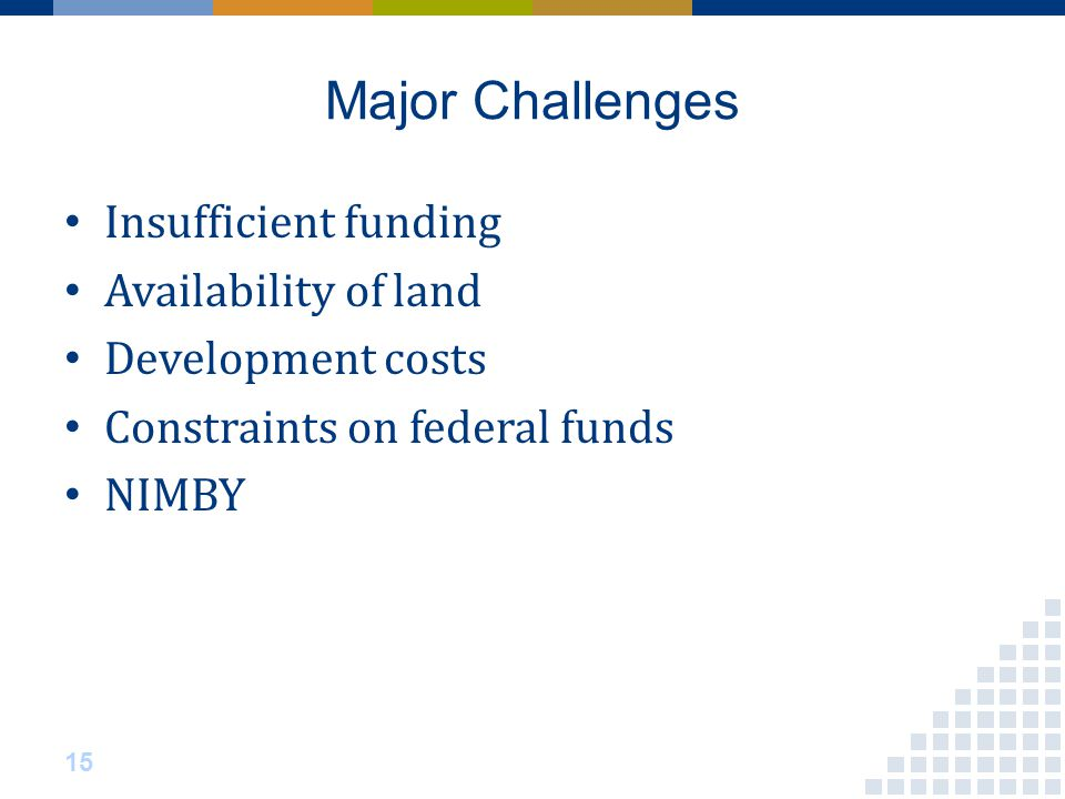 Major Challenges Insufficient funding Availability of land Development costs Constraints on federal funds NIMBY 15