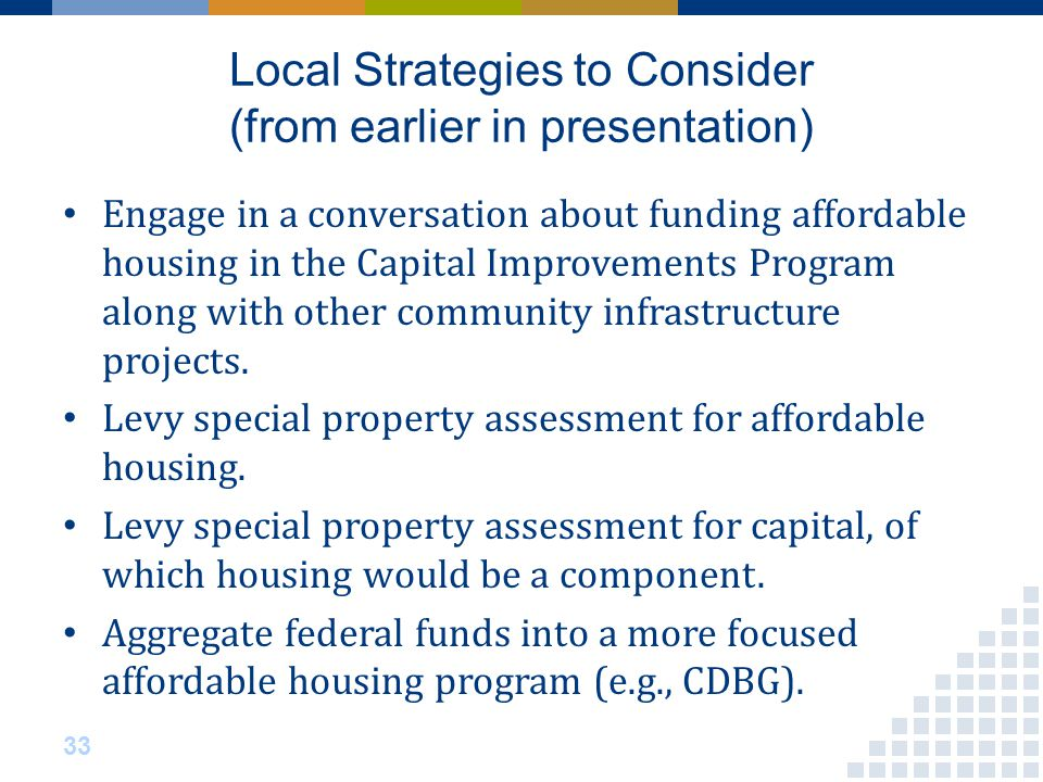 Local Strategies to Consider (from earlier in presentation) 33 Engage in a conversation about funding affordable housing in the Capital Improvements Program along with other community infrastructure projects.