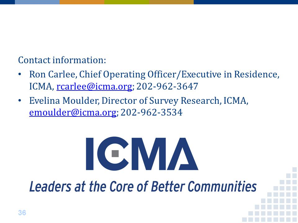 Contact information: Ron Carlee, Chief Operating Officer/Executive in Residence, ICMA, rcarlee@icma.org; 202-962-3647rcarlee@icma.org Evelina Moulder, Director of Survey Research, ICMA, emoulder@icma.org; 202-962-3534 emoulder@icma.org 36