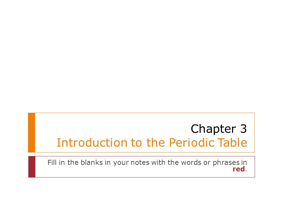Chapter 3 Introduction to the Periodic Table Fill in the blanks in your notes with the words or phrases in red.