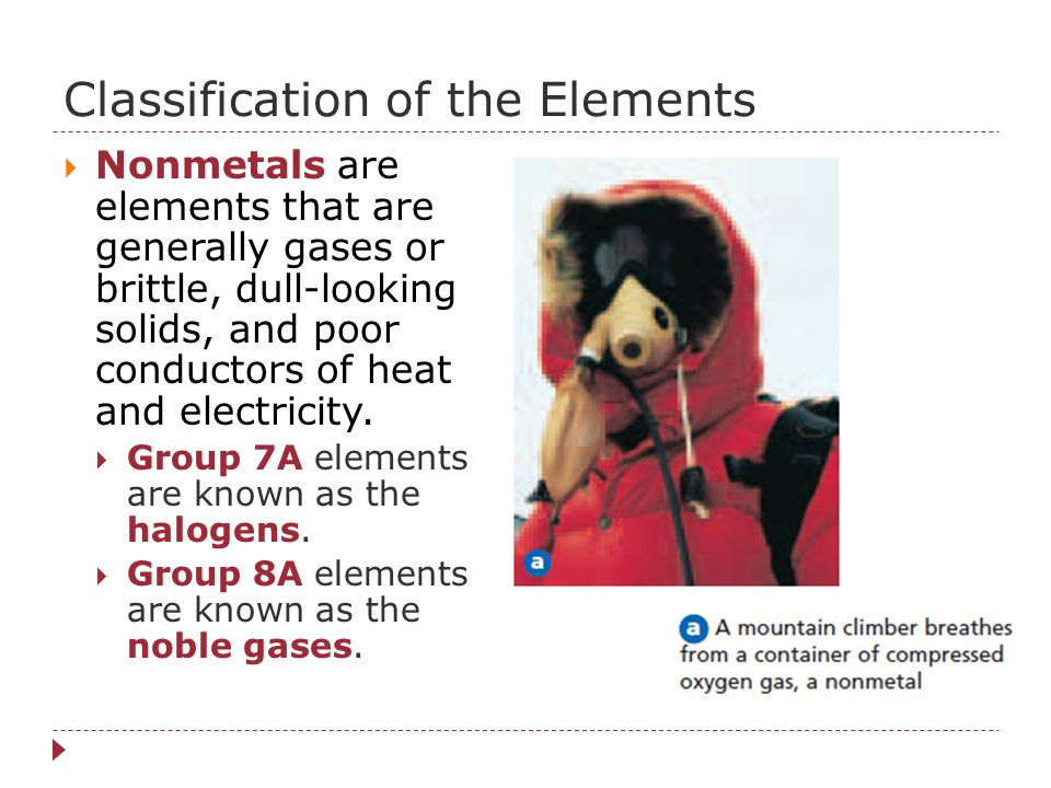  Nonmetals are elements that are generally gases or brittle, dull-looking solids, and poor conductors of heat and electricity.  Group 7A elements ar