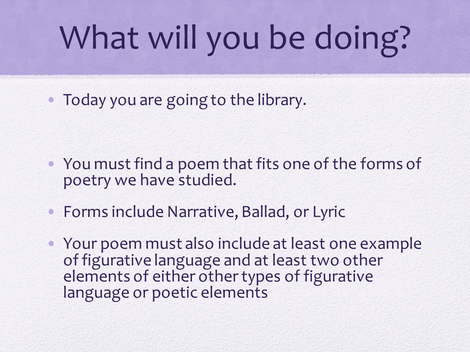 What will you be doing? Today you are going to the library. You must find a poem that fits one of the forms of poetry we have studied. Forms include N