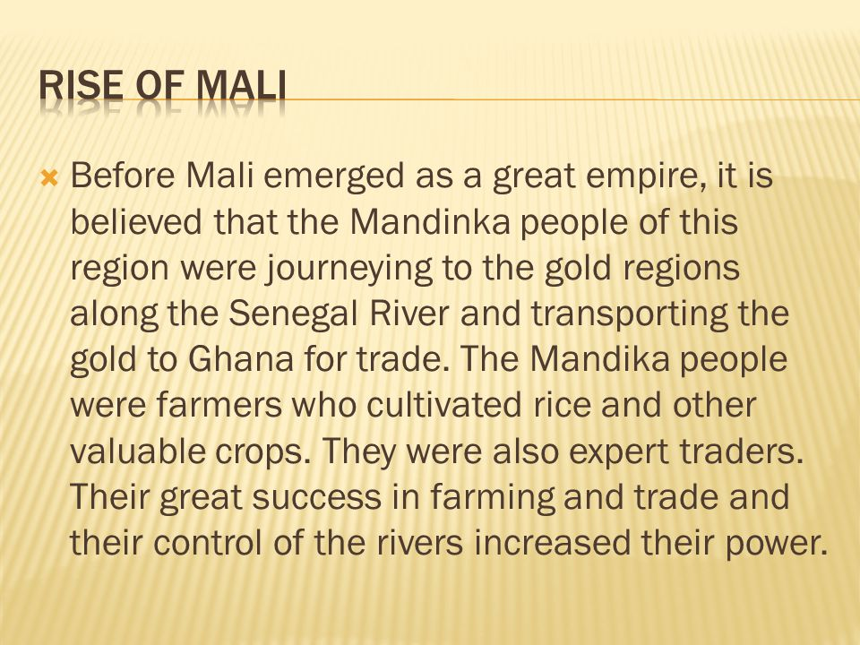  Before Mali emerged as a great empire, it is believed that the Mandinka people of this region were journeying to the gold regions along the Senegal