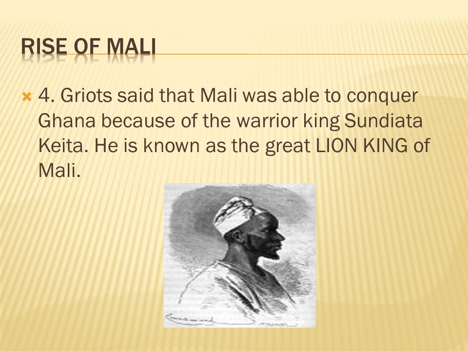  4. Griots said that Mali was able to conquer Ghana because of the warrior king Sundiata Keita. He is known as the great LION KING of Mali.