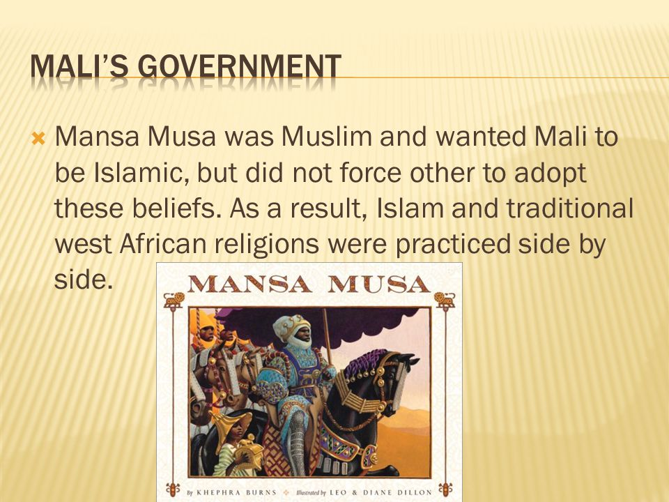  Mansa Musa was Muslim and wanted Mali to be Islamic, but did not force other to adopt these beliefs. As a result, Islam and traditional west African