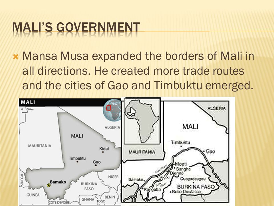  Mansa Musa expanded the borders of Mali in all directions. He created more trade routes and the cities of Gao and Timbuktu emerged.