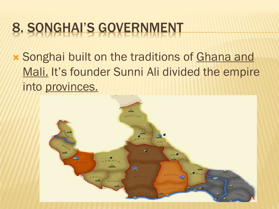  Songhai built on the traditions of Ghana and Mali. It's founder Sunni Ali divided the empire into provinces.