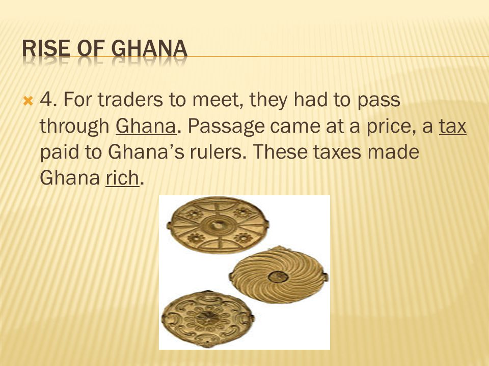  4. For traders to meet, they had to pass through Ghana. Passage came at a price, a tax paid to Ghana's rulers. These taxes made Ghana rich.