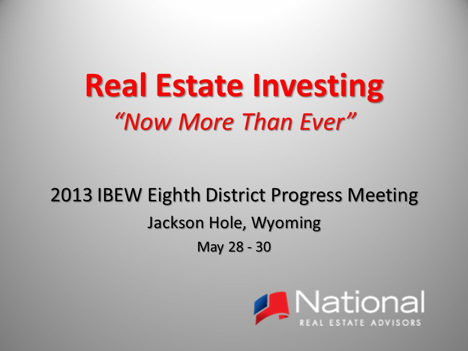 Real Estate Investing Now More Than Ever 2013 IBEW Eighth District Progress Meeting Jackson Hole, Wyoming May 28 - 30