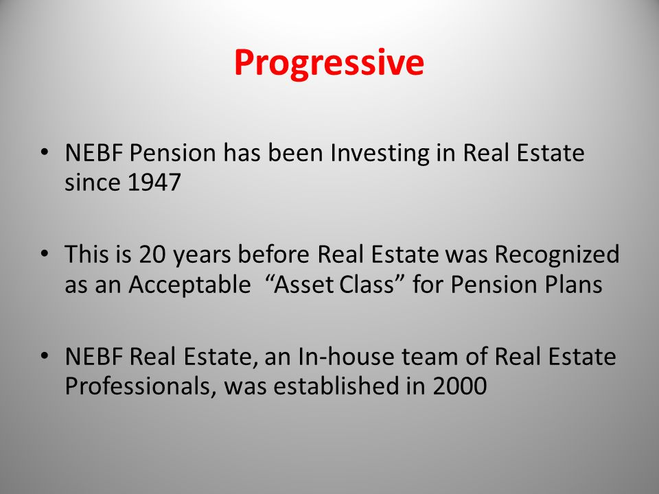 Progressive NEBF Pension has been Investing in Real Estate since 1947 This is 20 years before Real Estate was Recognized as an Acceptable Asset Class for Pension Plans NEBF Real Estate, an In-house team of Real Estate Professionals, was established in 2000