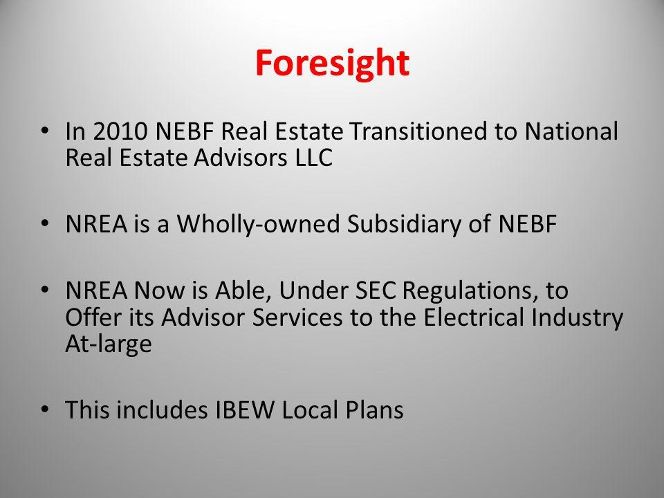 Foresight In 2010 NEBF Real Estate Transitioned to National Real Estate Advisors LLC NREA is a Wholly-owned Subsidiary of NEBF NREA Now is Able, Under SEC Regulations, to Offer its Advisor Services to the Electrical Industry At-large This includes IBEW Local Plans