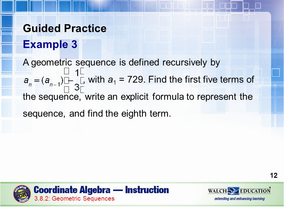 Guided Practice Example 3 A geometric sequence is defined recursively by, with a 1 = 729.