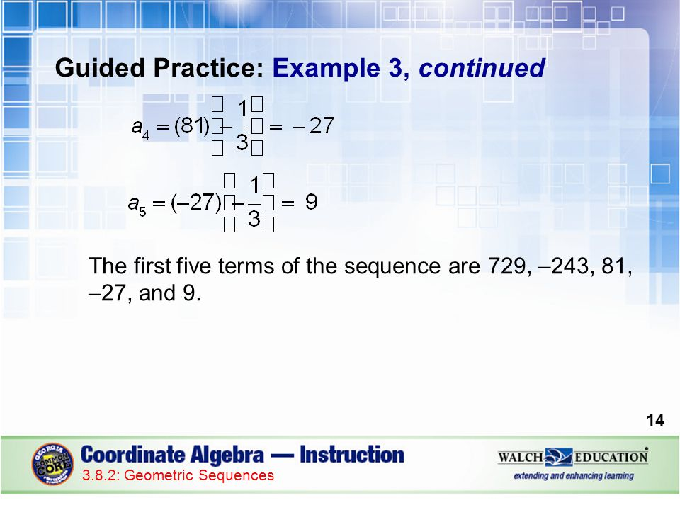 Guided Practice: Example 3, continued The first five terms of the sequence are 729, –243, 81, –27, and 9.