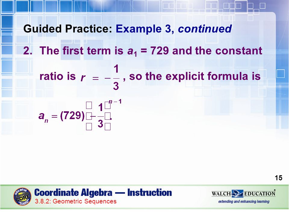 Guided Practice: Example 3, continued 2.The first term is a 1 = 729 and the constant ratio is, so the explicit formula is.