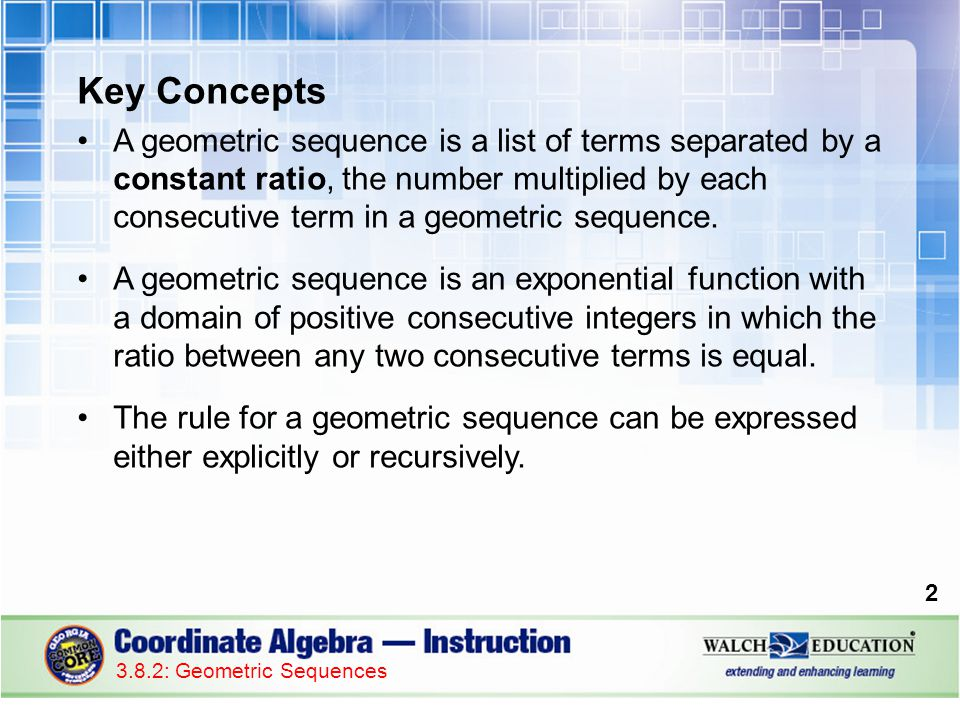 Key Concepts A geometric sequence is a list of terms separated by a constant ratio, the number multiplied by each consecutive term in a geometric sequence.