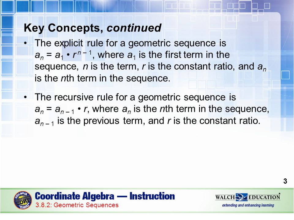 Key Concepts, continued The explicit rule for a geometric sequence is a n = a 1 r n – 1, where a 1 is the first term in the sequence, n is the term, r is the constant ratio, and a n is the nth term in the sequence.