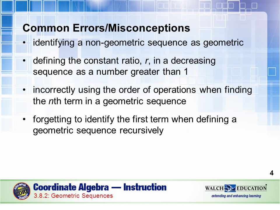Common Errors/Misconceptions identifying a non-geometric sequence as geometric defining the constant ratio, r, in a decreasing sequence as a number greater than 1 incorrectly using the order of operations when finding the nth term in a geometric sequence forgetting to identify the first term when defining a geometric sequence recursively 4 3.8.2: Geometric Sequences