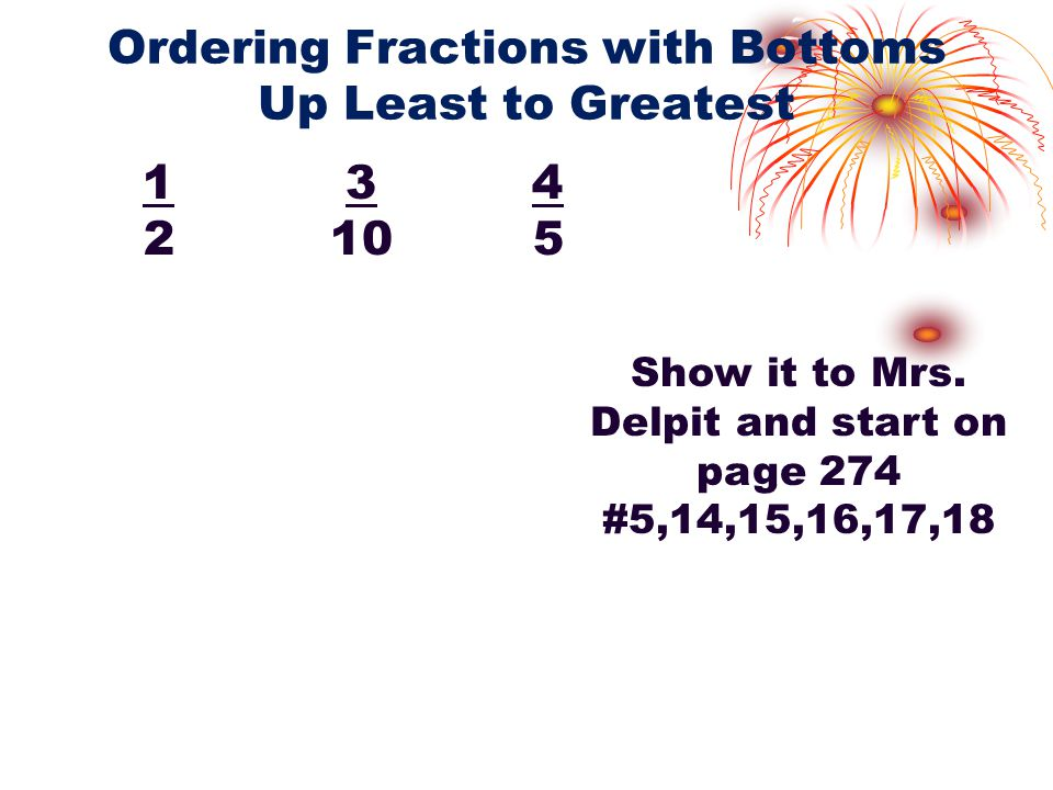 Ordering Fractions with Bottoms Up Least to Greatest 1 3 4 2 10 5 Show it to Mrs.