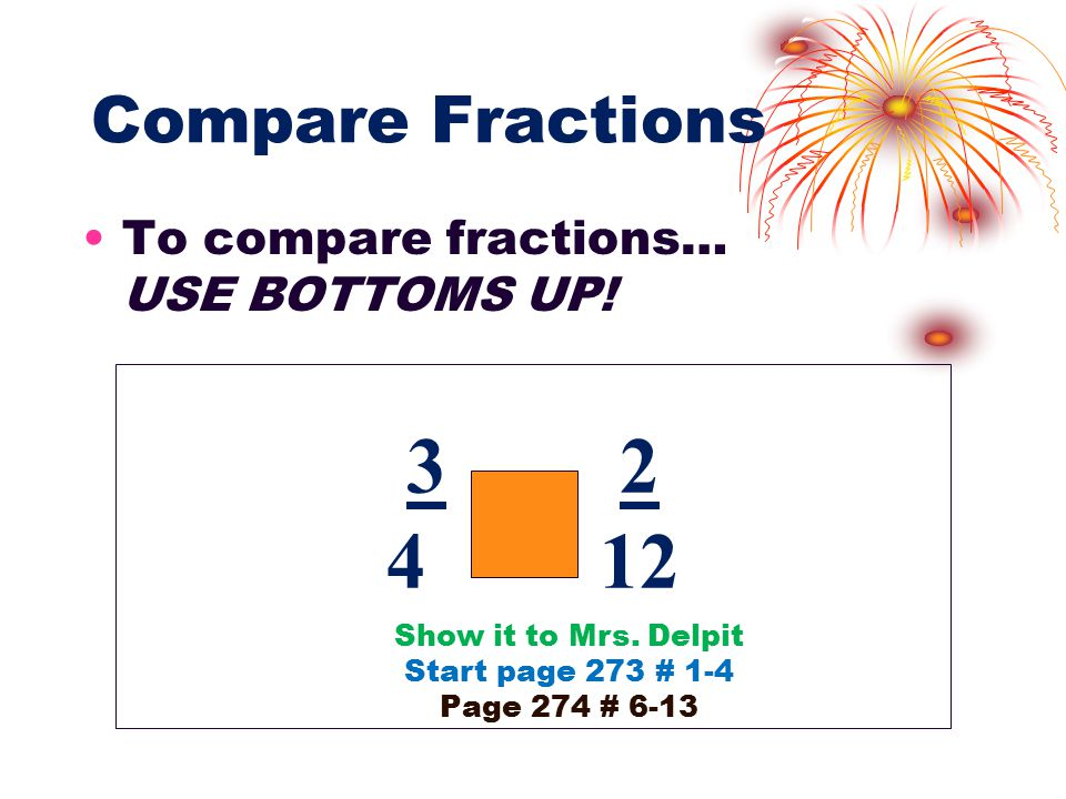 Compare Fractions To compare fractions… USE BOTTOMS UP.