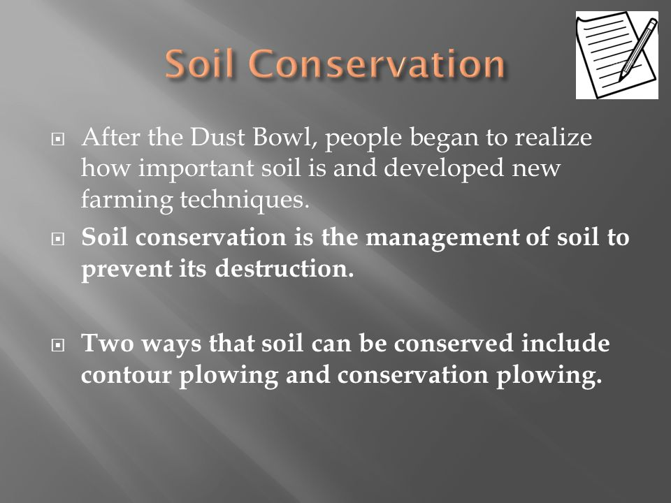 After the Dust Bowl, people began to realize how important soil is and developed new farming techniques.  Soil conservation is the management of so
