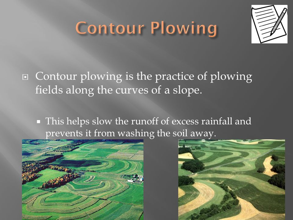  Contour plowing is the practice of plowing fields along the curves of a slope.  This helps slow the runoff of excess rainfall and prevents it from