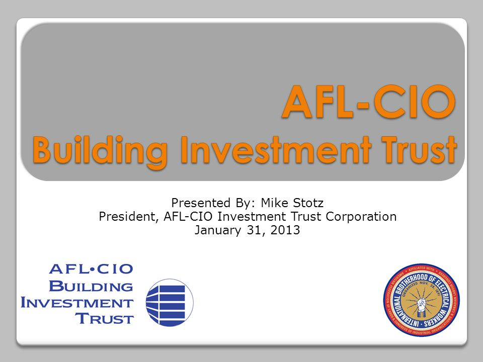 Presented By: Mike Stotz President, AFL-CIO Investment Trust Corporation January 31, 2013