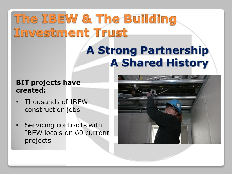 A Strong Partnership A Shared History BIT projects have created: Thousands of IBEW construction jobs Servicing contracts with IBEW locals on 60 curren