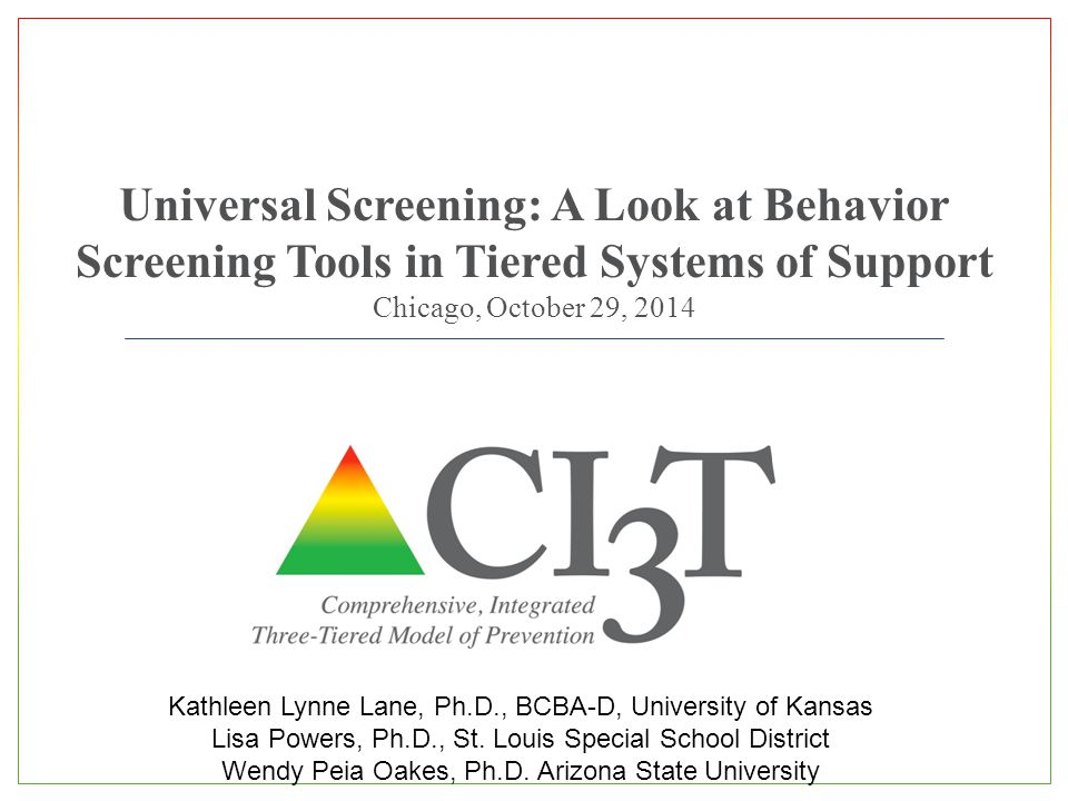 Universal Screening: A Look at Behavior Screening Tools in Tiered Systems of Support Chicago, October 29, 2014 Kathleen Lynne Lane, Ph.D., BCBA-D, Uni