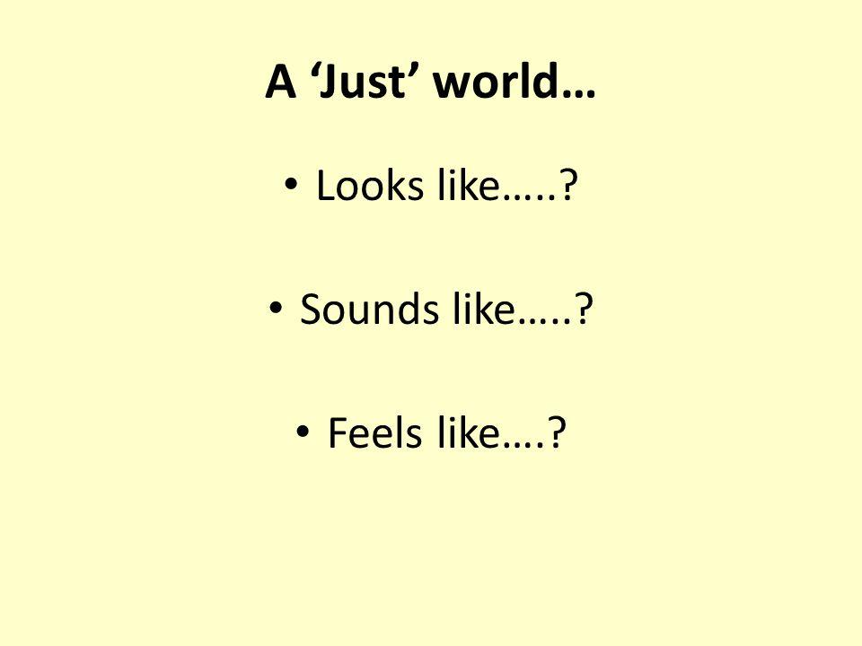 A 'Just' world… Looks like…..? Sounds like…..? Feels like….?