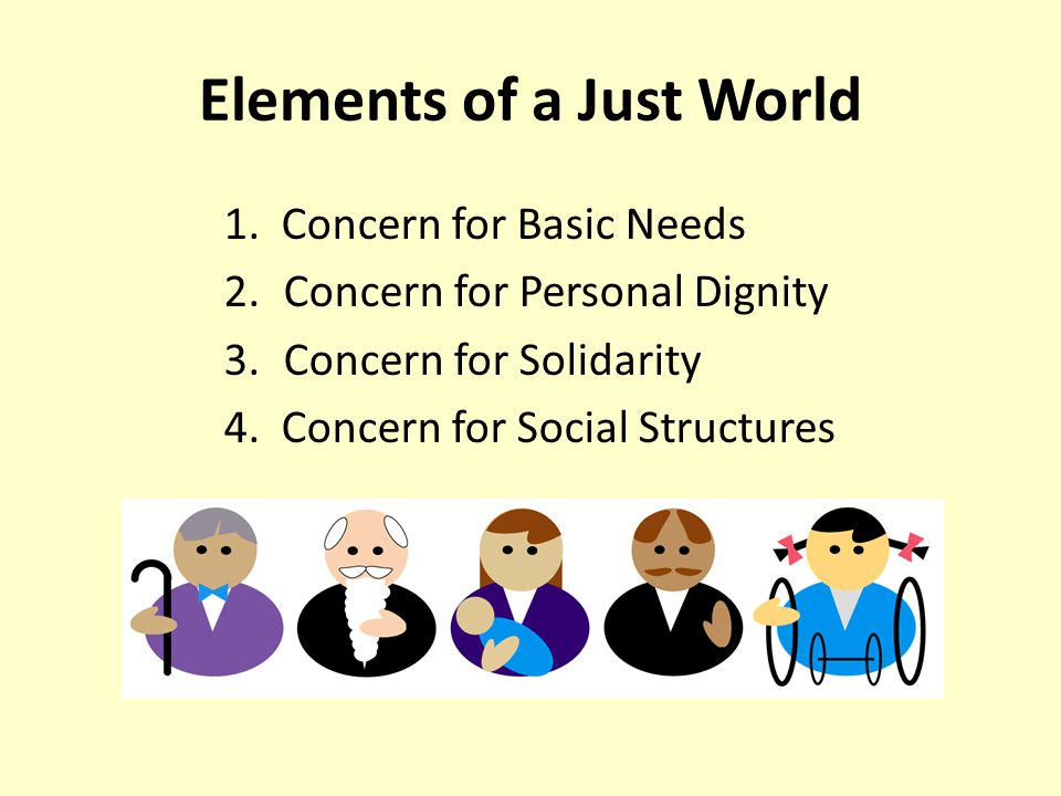 Elements of a Just World 1. Concern for Basic Needs 2.Concern for Personal Dignity 3.Concern for Solidarity 4. Concern for Social Structures