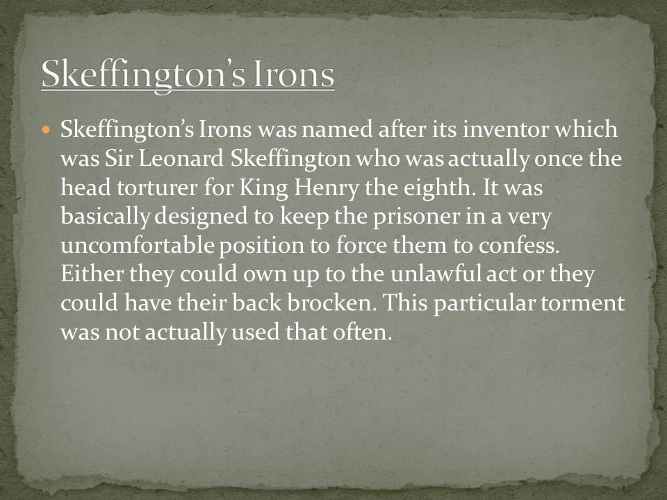 Skeffington's Irons was named after its inventor which was Sir Leonard Skeffington who was actually once the head torturer for King Henry the eighth.