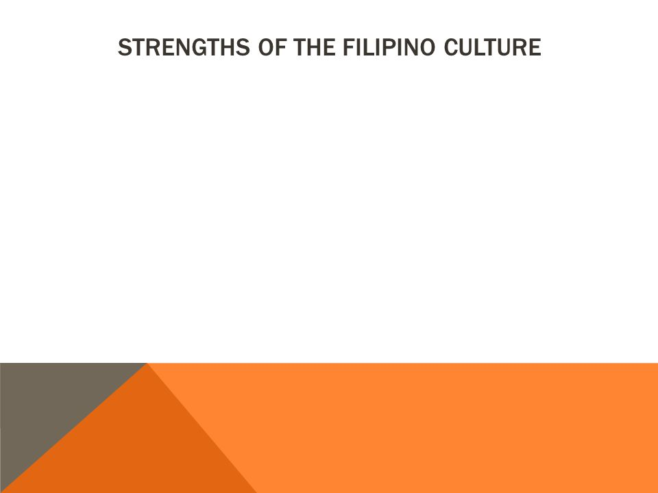 STRENGTHS OF THE FILIPINO CULTURE