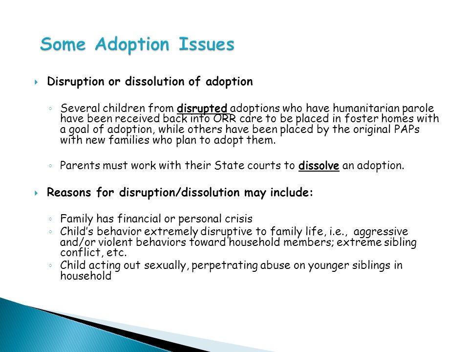  Disruption or dissolution of adoption ◦ Several children from disrupted adoptions who have humanitarian parole have been received back into ORR care to be placed in foster homes with a goal of adoption, while others have been placed by the original PAPs with new families who plan to adopt them.