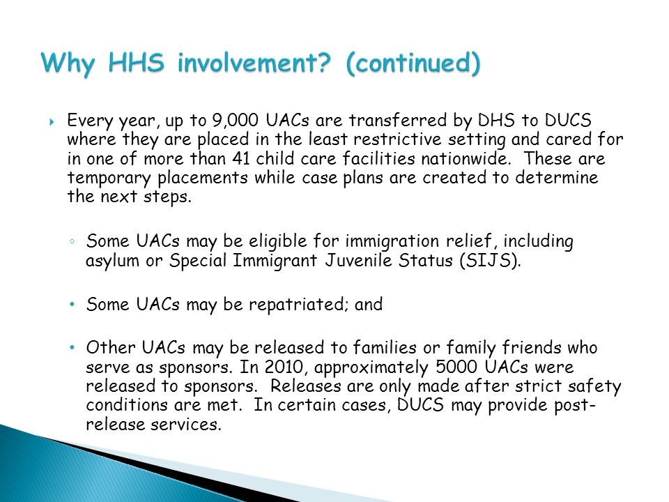  Every year, up to 9,000 UACs are transferred by DHS to DUCS where they are placed in the least restrictive setting and cared for in one of more than 41 child care facilities nationwide.