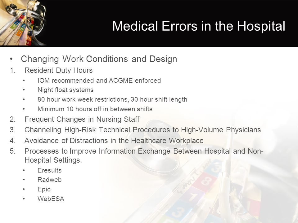 Changing Work Conditions and Design 1.Resident Duty Hours IOM recommended and ACGME enforced Night float systems 80 hour work week restrictions, 30 hour shift length Minimum 10 hours off in between shifts 2.Frequent Changes in Nursing Staff 3.Channeling High-Risk Technical Procedures to High-Volume Physicians 4.Avoidance of Distractions in the Healthcare Workplace 5.Processes to Improve Information Exchange Between Hospital and Non- Hospital Settings.