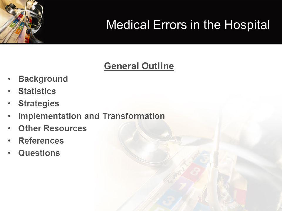 Medical Errors in the Hospital General Outline Background Statistics Strategies Implementation and Transformation Other Resources References Questions