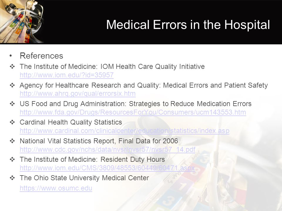 Medical Errors in the Hospital References  The Institute of Medicine: IOM Health Care Quality Initiative http://www.iom.edu/ id=35957 http://www.iom.edu/ id=35957  Agency for Healthcare Research and Quality: Medical Errors and Patient Safety http://www.ahrq.gov/qual/errorsix.htm http://www.ahrq.gov/qual/errorsix.htm  US Food and Drug Administration: Strategies to Reduce Medication Errors http://www.fda.gov/Drugs/ResourcesForYou/Consumers/ucm143553.htm http://www.fda.gov/Drugs/ResourcesForYou/Consumers/ucm143553.htm  Cardinal Health Quality Statistics http://www.cardinal.com/clinicalcenter/education/statistics/index.asp http://www.cardinal.com/clinicalcenter/education/statistics/index.asp  National Vital Statistics Report, Final Data for 2006 http://www.cdc.gov/nchs/data/nvsr/nvsr57/nvsr57_14.pdf http://www.cdc.gov/nchs/data/nvsr/nvsr57/nvsr57_14.pdf  The Institute of Medicine: Resident Duty Hours http://www.iom.edu/CMS/3809/48553/60449/60471.aspx http://www.iom.edu/CMS/3809/48553/60449/60471.aspx  The Ohio State University Medical Center https://www.osumc.edu